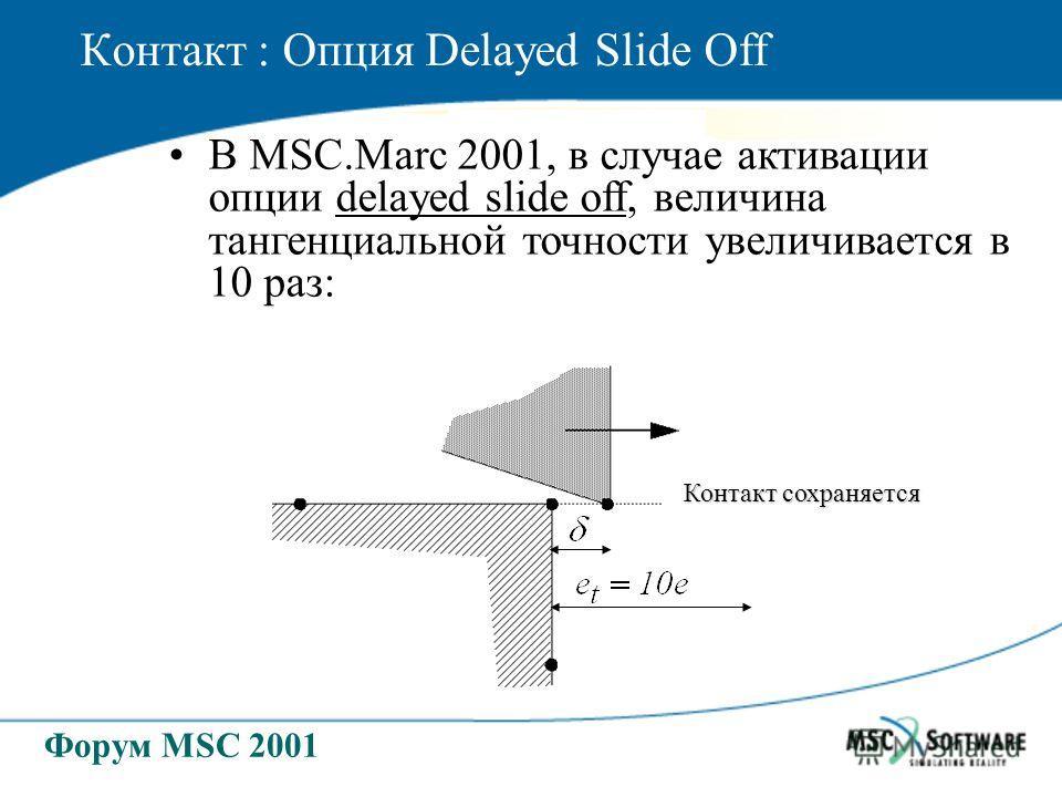 Форум MSC 2001 Контакт : Опция Delayed Slide Off В MSC.Marc 2001, в случае активации опции delayed slide off, величина тангенциальной точности увеличивается в 10 раз: Контакт сохраняется