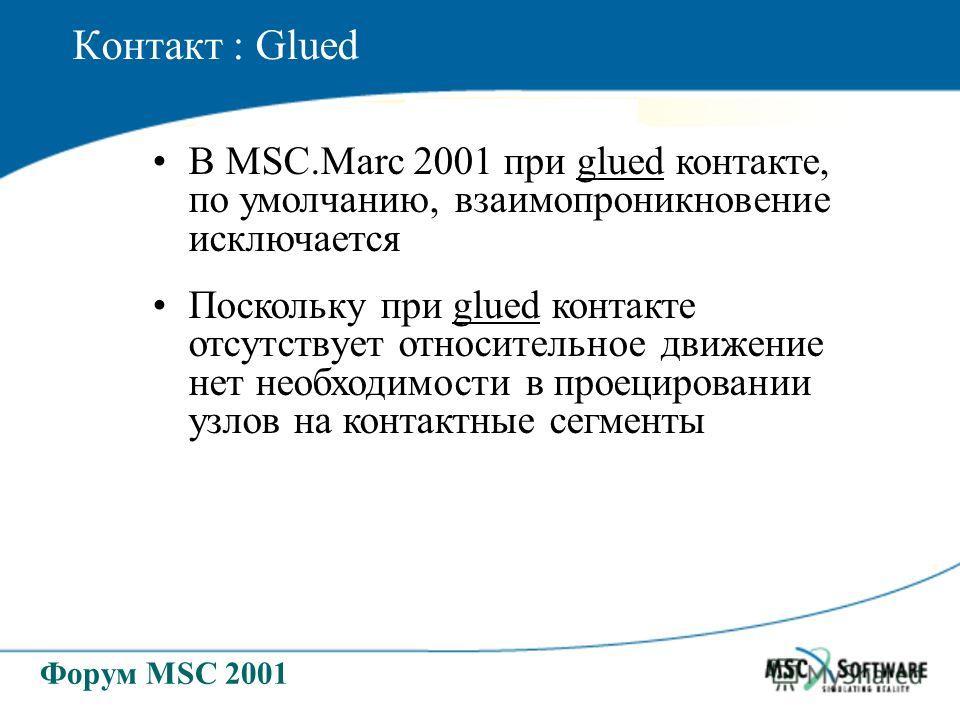 Форум MSC 2001 Контакт : Glued В MSC.Marc 2001 при glued контакте, по умолчанию, взаимопроникновение исключается Поскольку при glued контакте отсутствует относительное движение нет необходимости в проецировании узлов на контактные сегменты