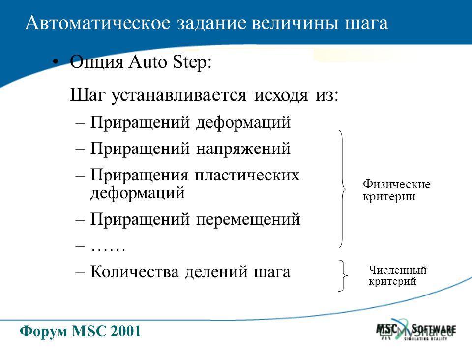 Форум MSC 2001 Опция Auto Step: Шаг устанавливается исходя из: –Приращений деформаций –Приращений напряжений –Приращения пластических деформаций –Приращений перемещений –…… –Количества делений шага Автоматическое задание величины шага Физические крит