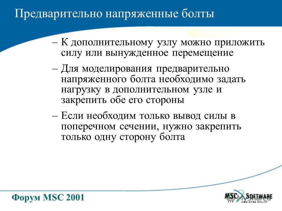 Форум MSC 2001 –К дополнительному узлу можно приложить силу или вынужденное перемещение –Для моделирования предварительно напряженного болта необходимо задать нагрузку в дополнительном узле и закрепить обе его стороны –Если необходим только вывод сил