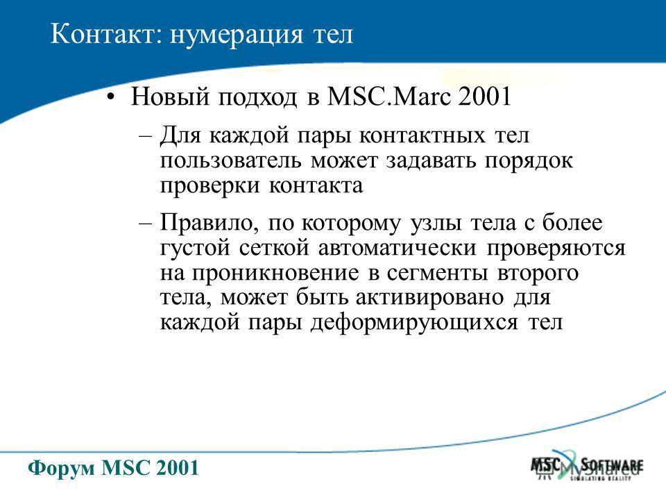 Форум MSC 2001 Контакт: нумерация тел Новый подход в MSC.Marc 2001 –Для каждой пары контактных тел пользователь может задавать порядок проверки контакта –Правило, по которому узлы тела с более густой сеткой автоматически проверяются на проникновение