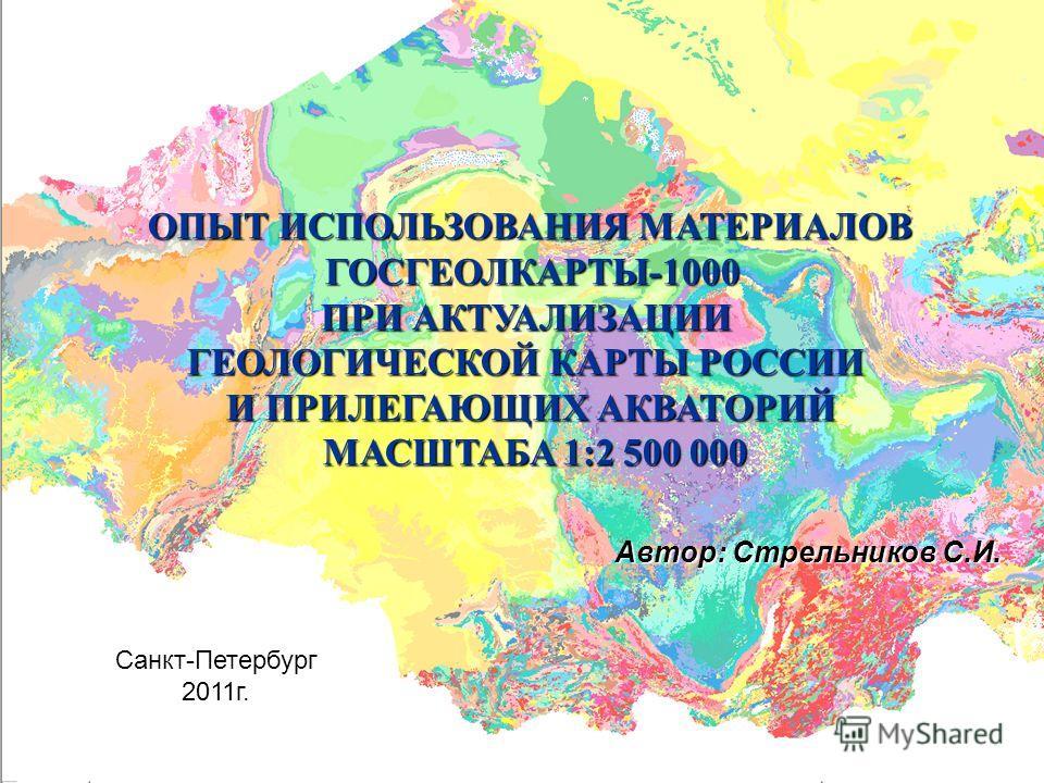 ОПЫТ ИСПОЛЬЗОВАНИЯ МАТЕРИАЛОВ ГОСГЕОЛКАРТЫ-1000 ГОСГЕОЛКАРТЫ-1000 ПРИ АКТУАЛИЗАЦИИ ГЕОЛОГИЧЕСКОЙ КАРТЫ РОССИИ И ПРИЛЕГАЮЩИХ АКВАТОРИЙ МАСШТАБА 1:2 500 000 МАСШТАБА 1:2 500 000 Автор: Стрельников С.И. Санкт-Петербург 2011 г.