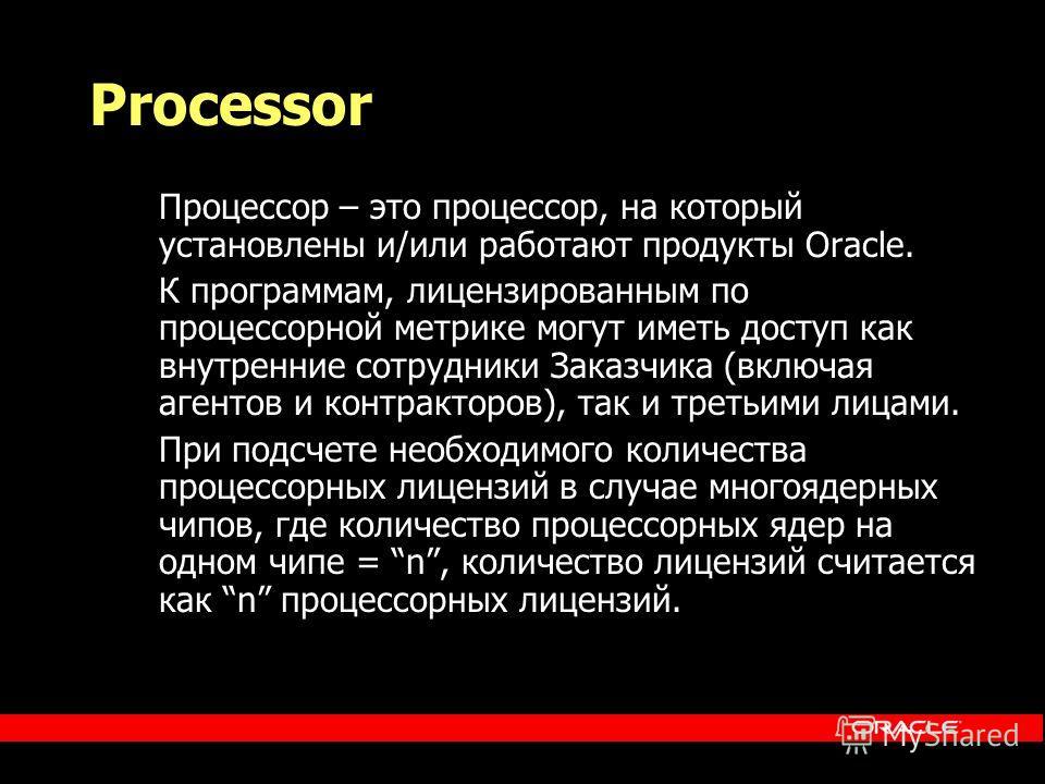 Processor Процессор – это процессор, на который установлены и/или работают продукты Oracle. К программам, лицензированным по процессорной метрике могут иметь доступ как внутренние сотрудники Заказчика (включая агентов и контракторов), так и третьими