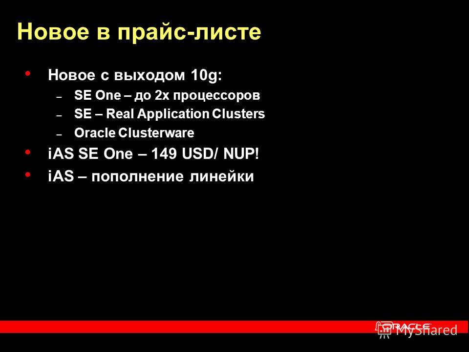 Новое в прайс-листе Новое с выходом 10g: – SE One – до 2 х процессоров – SE – Real Application Clusters – Oracle Clusterware iAS SE One – 149 USD/ NUP! iAS – пополнение линейки