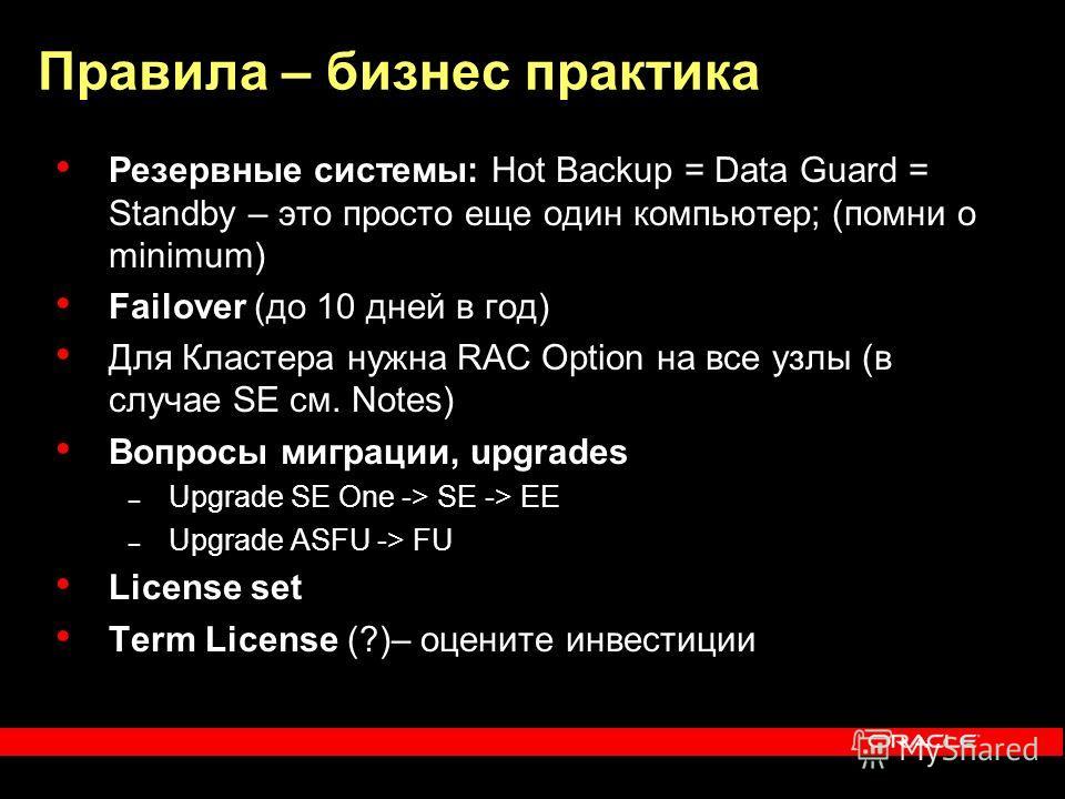 Правила – бизнес практика Резервные системы: Hot Backup = Data Guard = Standby – это просто еще один компьютер; (помни о minimum) Failover (до 10 дней в год) Для Кластера нужна RAC Option на все узлы (в случае SE см. Notes) Вопросы миграции, upgrades
