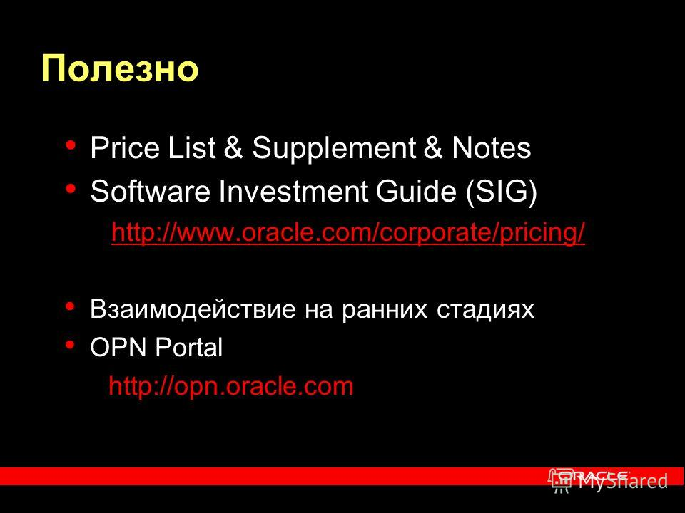 Полезно Price List & Supplement & Notes Software Investment G uide (SIG) http://www.oracle.com/corporate/pricing/ Взаимодействие на ранних стадиях OPN Portal http://opn.oracle.com