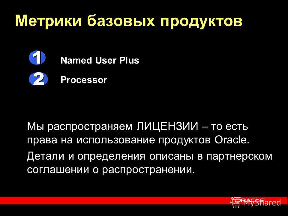 Named User Plus Processor Метрики базовых продуктов 1 2 Мы распространяем ЛИЦЕНЗИИ – то есть права на использование продуктов Oracle. Детали и определения описаны в партнерском соглашении о распространении.