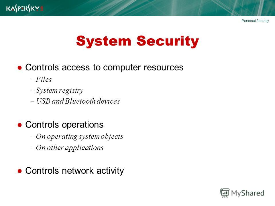 System Security Controls access to computer resources Files System registry USB and Bluetooth devices Controls operations On operating system objects On other applications Controls network activity Personal Security