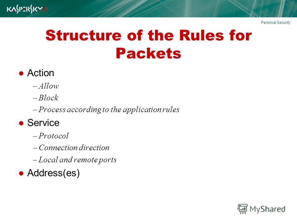 Structure of the Rules for Packets Action Allow Block Process according to the application rules Service Protocol Connection direction Local and remote ports Address(es) Personal Security