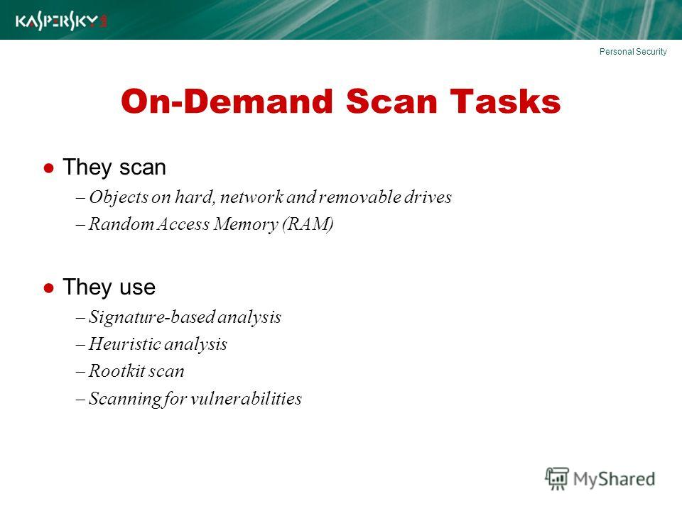 On-Demand Scan Tasks They scan Objects on hard, network and removable drives Random Access Memory (RAM) They use Signature-based analysis Heuristic analysis Rootkit scan Scanning for vulnerabilities Personal Security