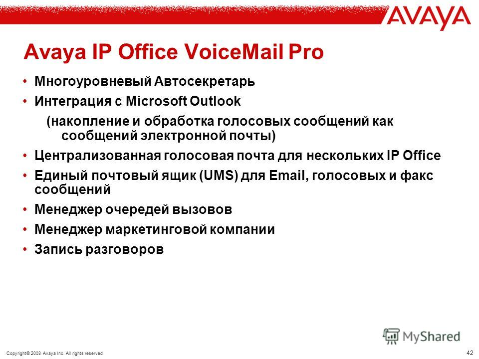 41 Copyright© 2003 Avaya Inc. All rights reserved ISDN SMS сообщение на GSM Avaya IP Office - VoiceMail Lite/Pro Входящий вызов Передача сообщения в Email Передача извещения в Email Выбор маршрута извещения (PhoneManager, LED, Email or SMS) исключает