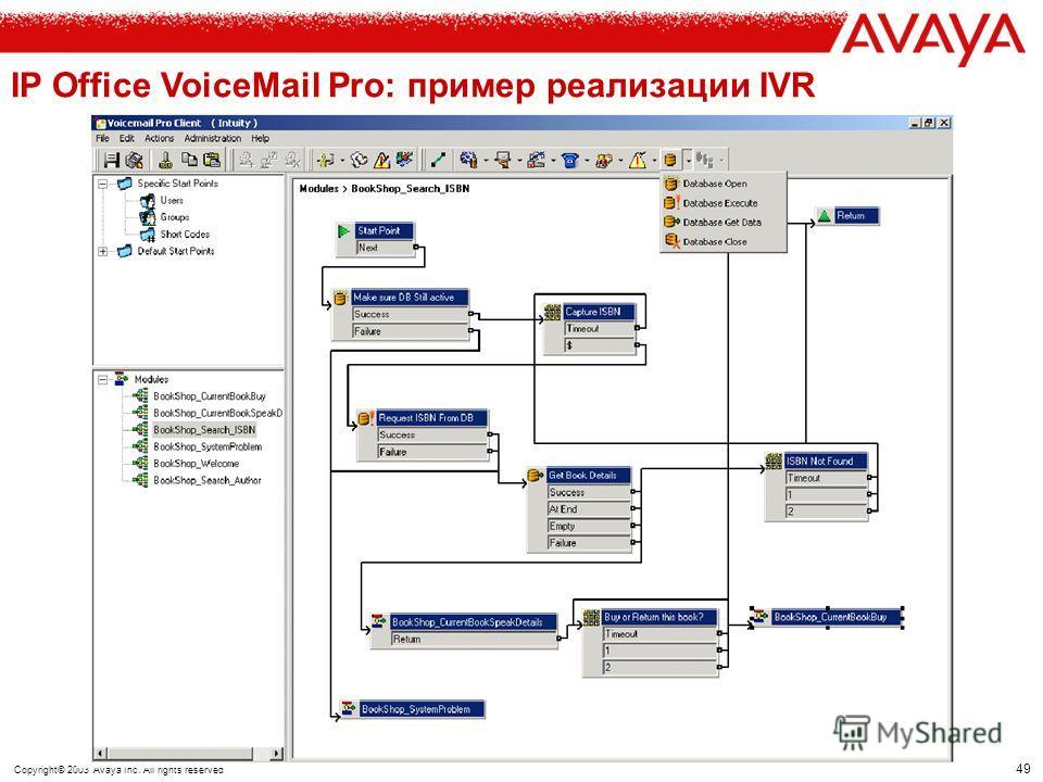 48 Copyright© 2003 Avaya Inc. All rights reserved IP Office VoiceMail Pro: IVR как средство интеграции с БД Взаимодействие с наиболее распространенными СУБД через ADO (ActiveX Data Objects) и visual SQL query builder Включение данных в команды управл