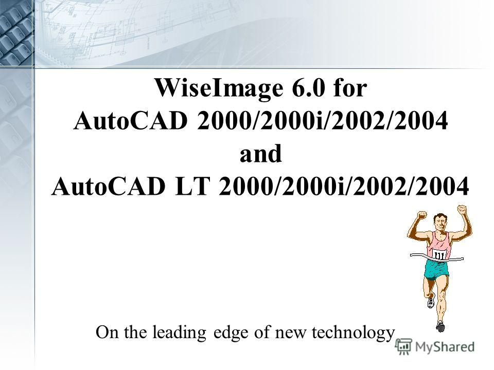WiseImage 6.0 for AutoCAD 2000/2000i/2002/2004 and AutoCAD LT 2000/2000i/2002/2004 On the leading edge of new technology