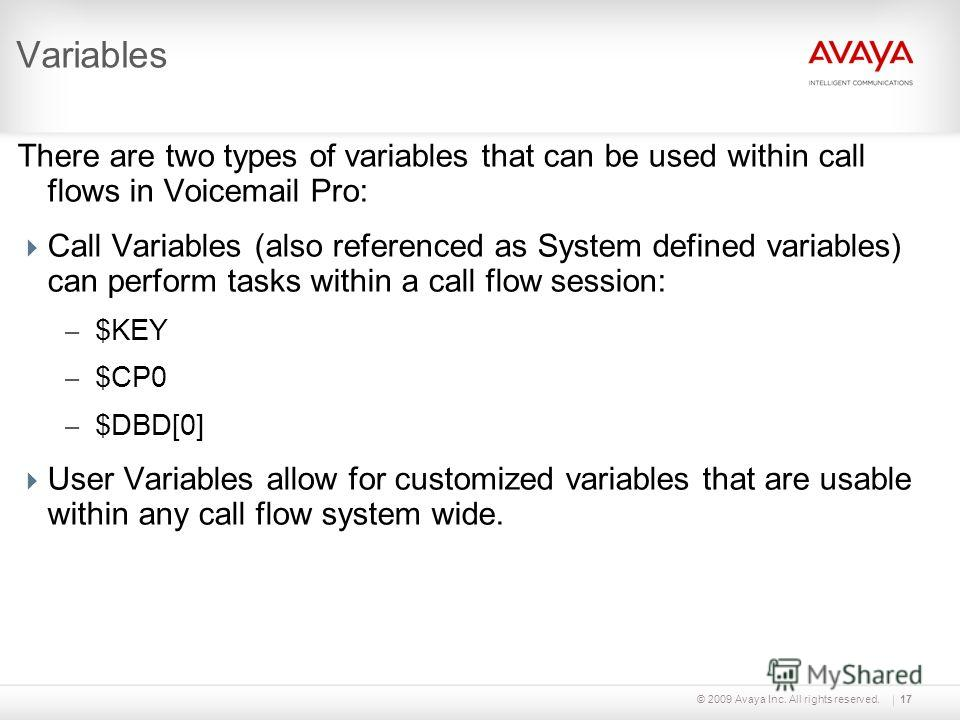 © 2009 Avaya Inc. All rights reserved.17 Variables There are two types of variables that can be used within call flows in Voicemail Pro: Call Variables (also referenced as System defined variables) can perform tasks within a call flow session: – $KEY