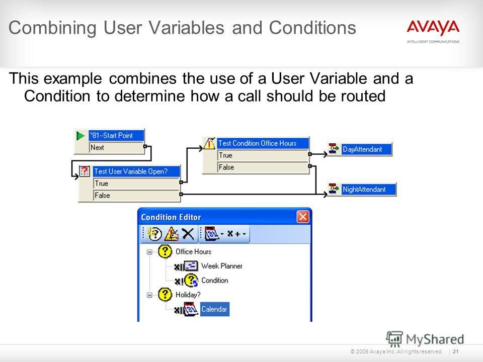 © 2009 Avaya Inc. All rights reserved.21 Combining User Variables and Conditions This example combines the use of a User Variable and a Condition to determine how a call should be routed