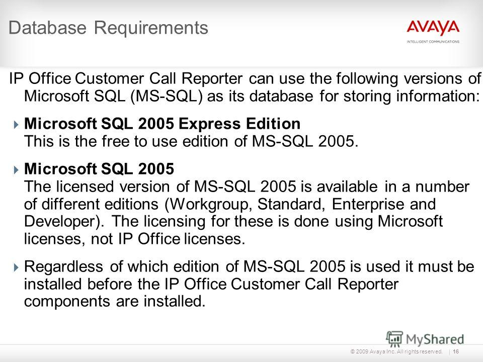 © 2009 Avaya Inc. All rights reserved.16 Database Requirements IP Office Customer Call Reporter can use the following versions of Microsoft SQL (MS-SQL) as its database for storing information: Microsoft SQL 2005 Express Edition This is the free to u