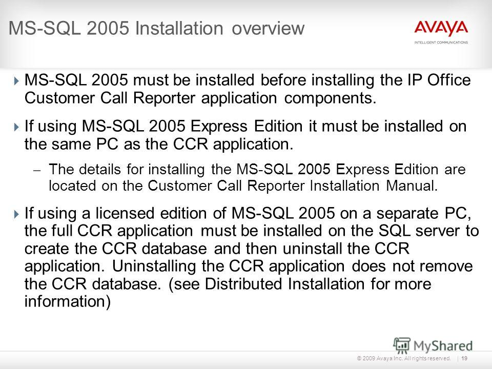 © 2009 Avaya Inc. All rights reserved.19 MS-SQL 2005 Installation overview MS-SQL 2005 must be installed before installing the IP Office Customer Call Reporter application components. If using MS-SQL 2005 Express Edition it must be installed on the s