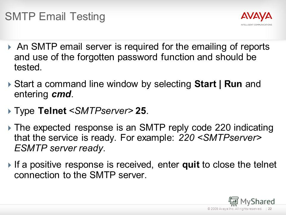 © 2009 Avaya Inc. All rights reserved.22 SMTP Email Testing An SMTP email server is required for the emailing of reports and use of the forgotten password function and should be tested. Start a command line window by selecting Start | Run and enterin