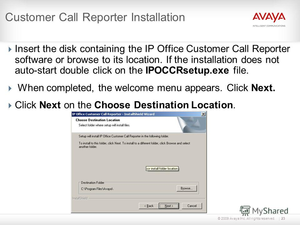 © 2009 Avaya Inc. All rights reserved.23 Customer Call Reporter Installation Insert the disk containing the IP Office Customer Call Reporter software or browse to its location. If the installation does not auto-start double click on the IPOCCRsetup.e
