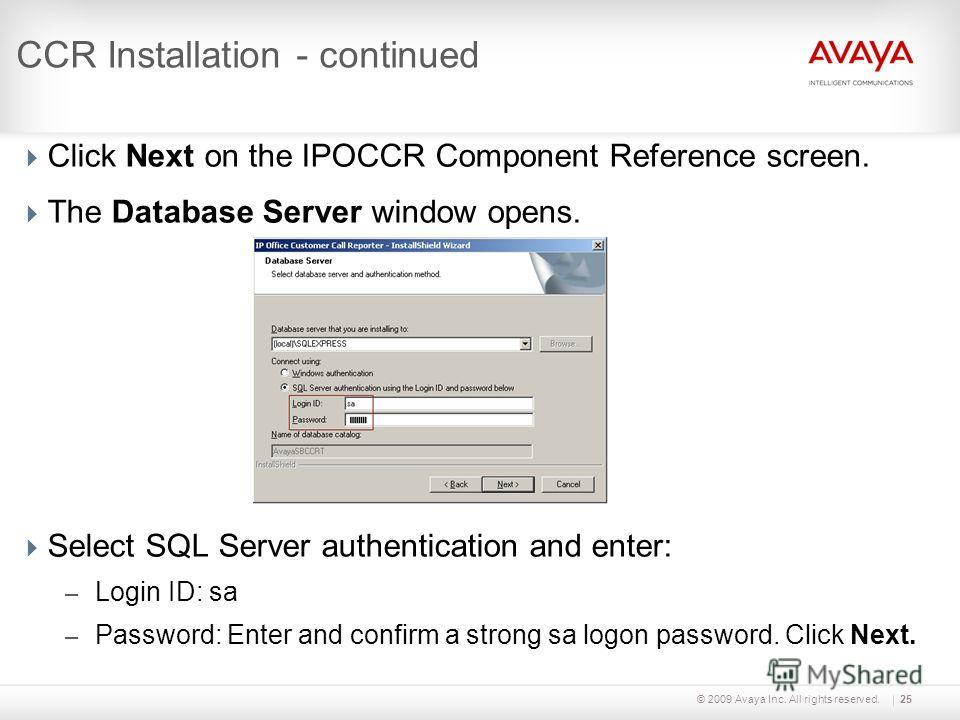 © 2009 Avaya Inc. All rights reserved.25 CCR Installation - continued Click Next on the IPOCCR Component Reference screen. The Database Server window opens. Select SQL Server authentication and enter: – Login ID: sa – Password: Enter and confirm a st