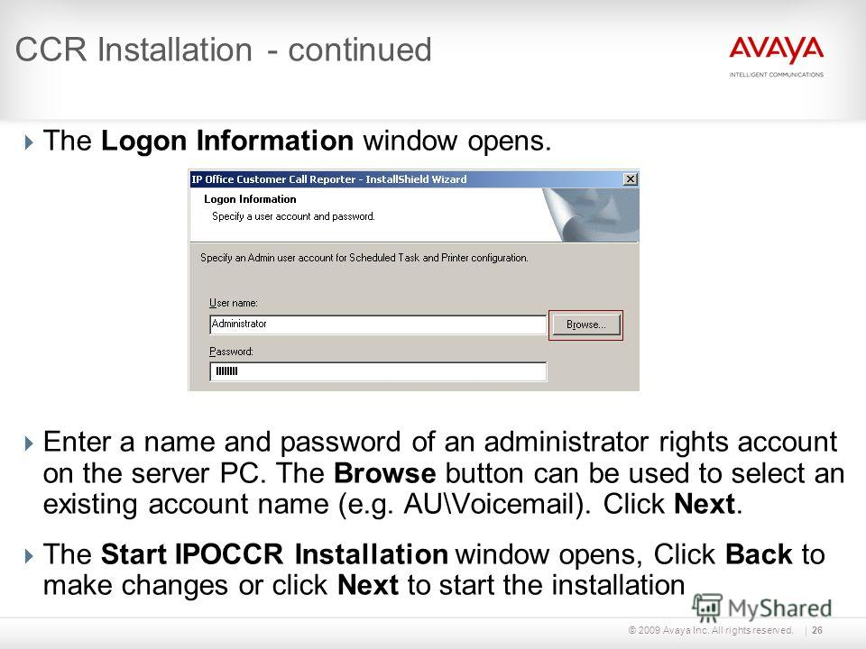 © 2009 Avaya Inc. All rights reserved.26 CCR Installation - continued The Logon Information window opens. Enter a name and password of an administrator rights account on the server PC. The Browse button can be used to select an existing account name