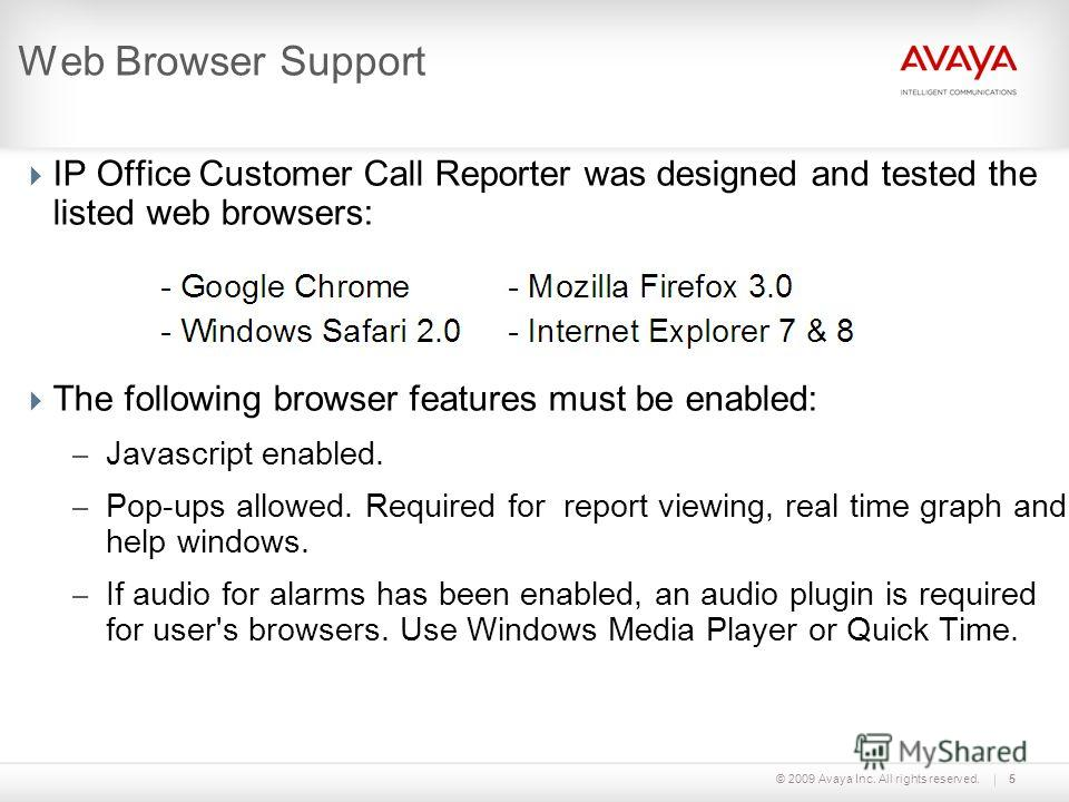 © 2009 Avaya Inc. All rights reserved.5 Web Browser Support IP Office Customer Call Reporter was designed and tested the listed web browsers: The following browser features must be enabled: – Javascript enabled. – Pop-ups allowed. Required for report