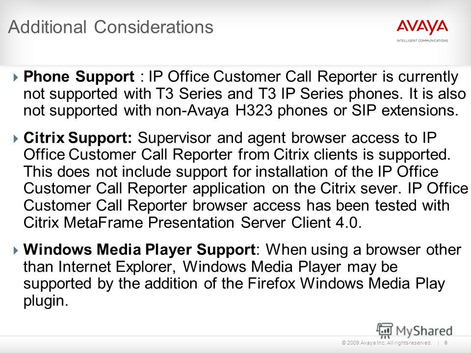 © 2009 Avaya Inc. All rights reserved.6 Additional Considerations Phone Support : IP Office Customer Call Reporter is currently not supported with T3 Series and T3 IP Series phones. It is also not supported with non-Avaya H323 phones or SIP extension