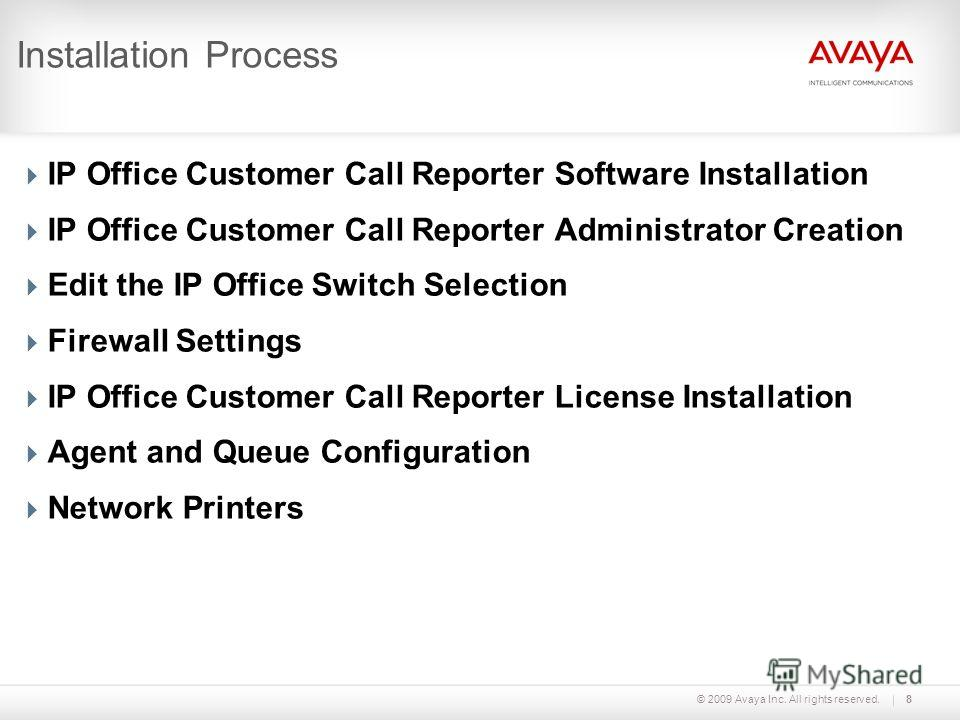 © 2009 Avaya Inc. All rights reserved.8 Installation Process IP Office Customer Call Reporter Software Installation IP Office Customer Call Reporter Administrator Creation Edit the IP Office Switch Selection Firewall Settings IP Office Customer Call