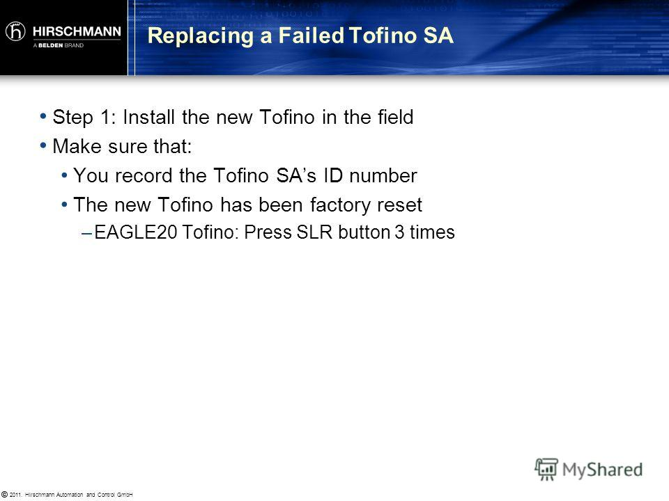 © 2011. Hirschmann Automation and Control GmbH © Replacing a Failed Tofino SA It is a simple three step process to replaced an old Tofino SA with a new Tofino SA: 1. Install the new Tofino in the field 2. Type in the replacement Tofino SAs ID number,
