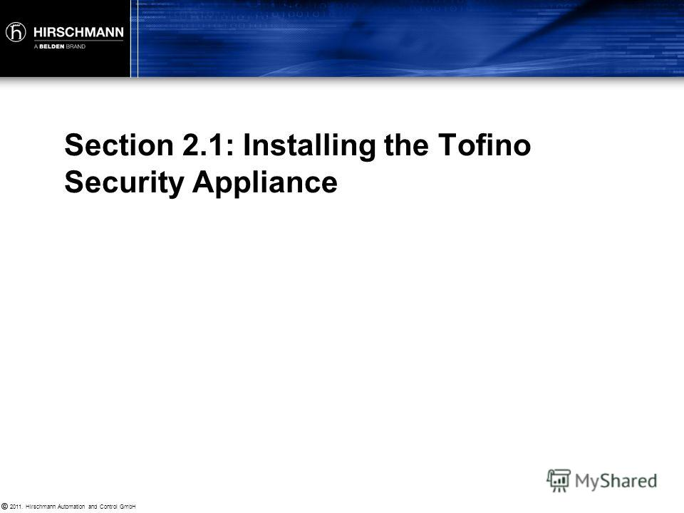 © 2011. Hirschmann Automation and Control GmbH © Installing Tofino Security Appliances Installing and Licensing Tofino CMP Mapping your Network Creating and Testing your Rules Tofino Enforcer Technology Advanced Tofino Firewall Concepts Section 2: To