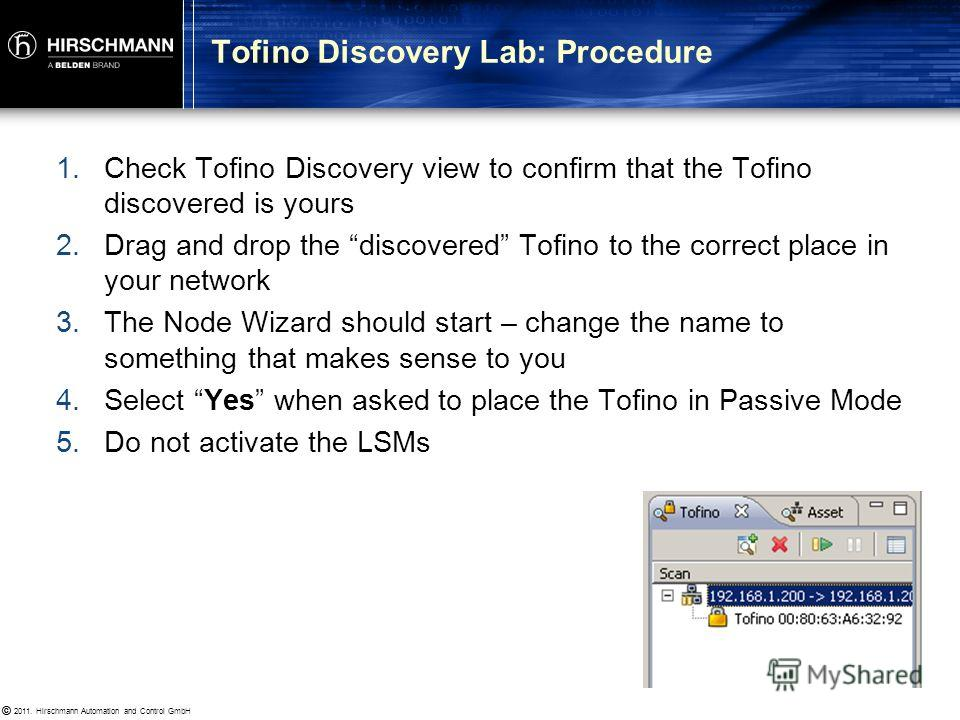 © 2011. Hirschmann Automation and Control GmbH © Goals To understand the Tofino Discovery feature Procedure Delete your Tofino and the switch from the network Select YES when asked to factory-reset your Tofino Put your Tofino back to factory default