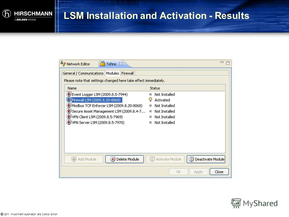© 2011. Hirschmann Automation and Control GmbH © Goal: Familiarity with LSM installation and activation Procedure: 1.Double-click Tofino icon, select Modules tab 2. Highlight Firewall LSM and click Activate Module Results : Is the firewall LSM now in