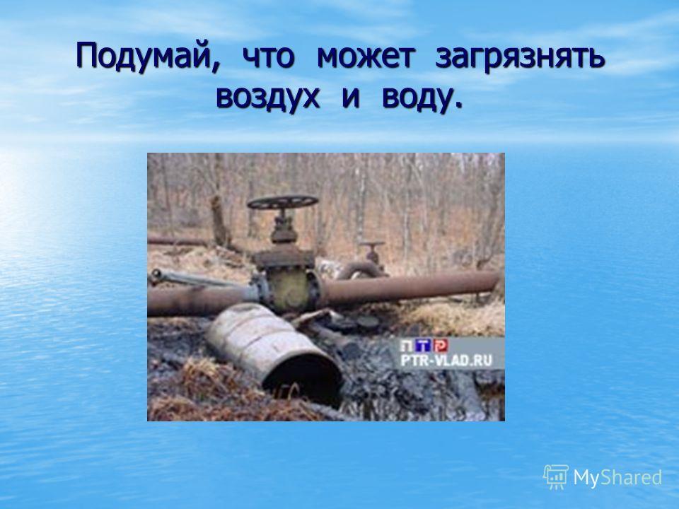 Подумай, что может загрязнять воздух и воду.