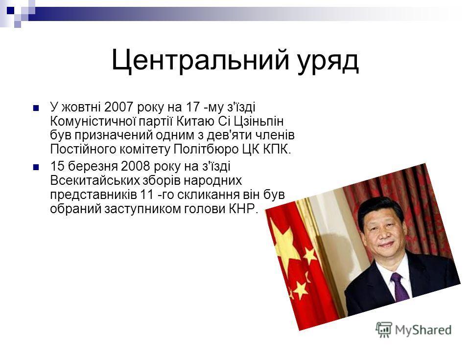 Центральний уряд У жовтні 2007 року на 17 -му з'їзді Комуністичної партії Китаю Сі Цзіньпін був призначений одним з дев'яти членів Постійного комітету Політбюро ЦК КПК. 15 березня 2008 року на з'їзді Всекитайських зборів народных представників 11 -го