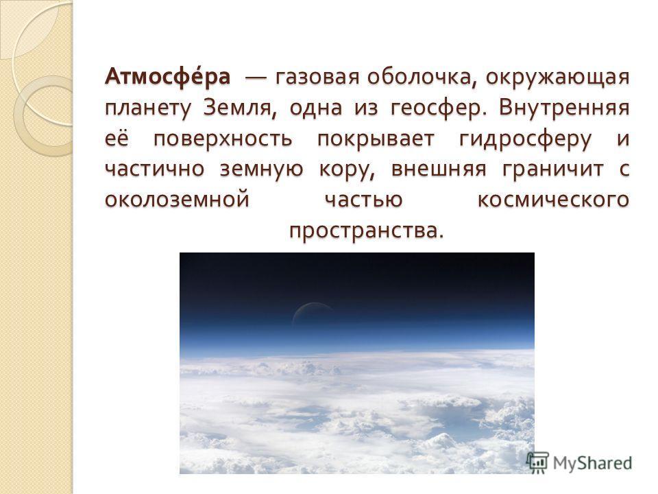 Атмосфера газовая оболочка, окружающая планету Земля, одна из геосфер. Внутренняя её поверхность покрывает гидросферу и частично земную кору, внешняя граничит с околоземной частью космического пространства.