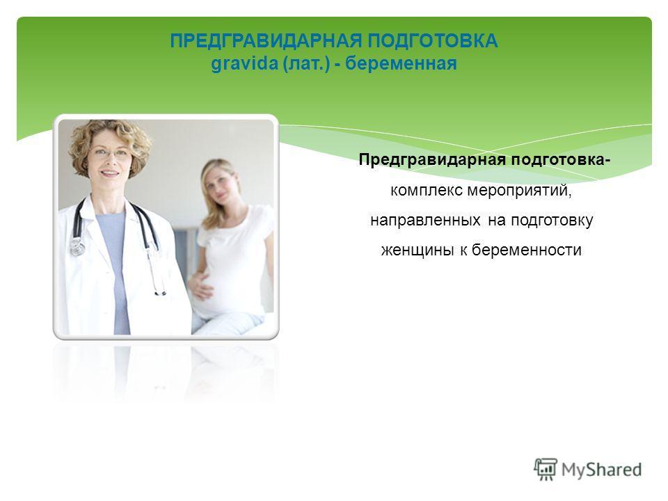 ПРЕДГРАВИДАРНАЯ ПОДГОТОВКА gravida (лат.) - беременная Предгравидарная подготовка- комплекс мероприятий, направленных на подготовку женщины к беременности