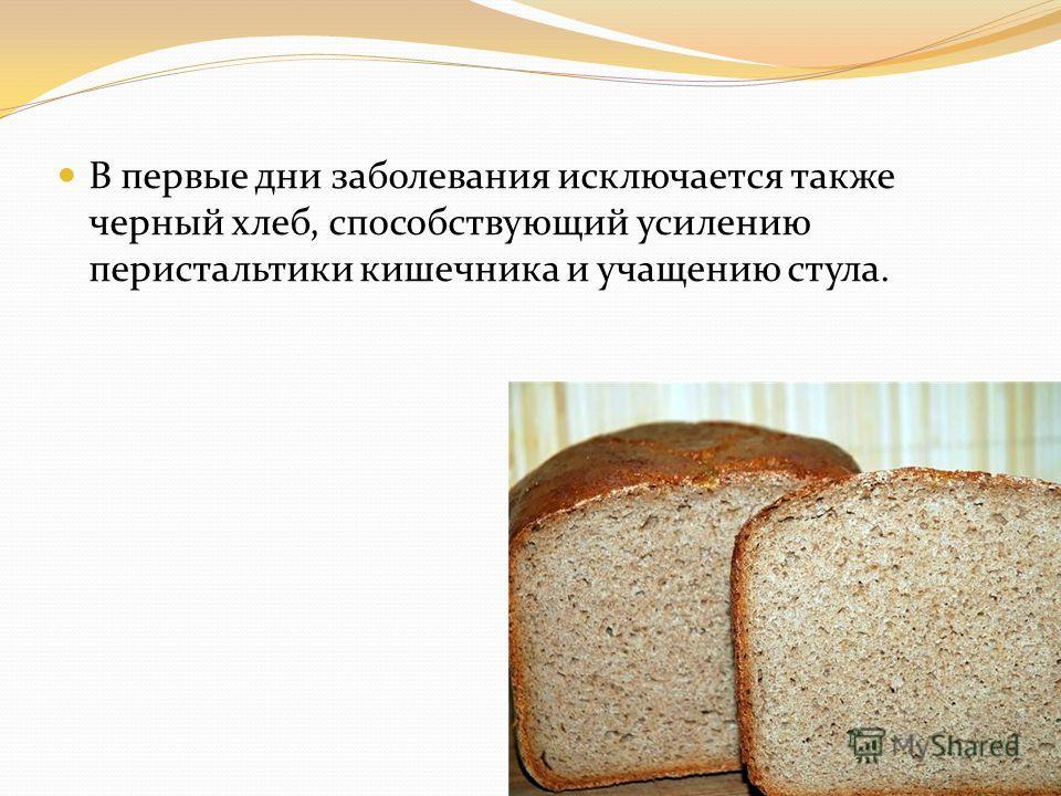 В первые дни заболевания исключается также черный хлеб, способствующий усилению перистальтики кишечника и учащению стула.