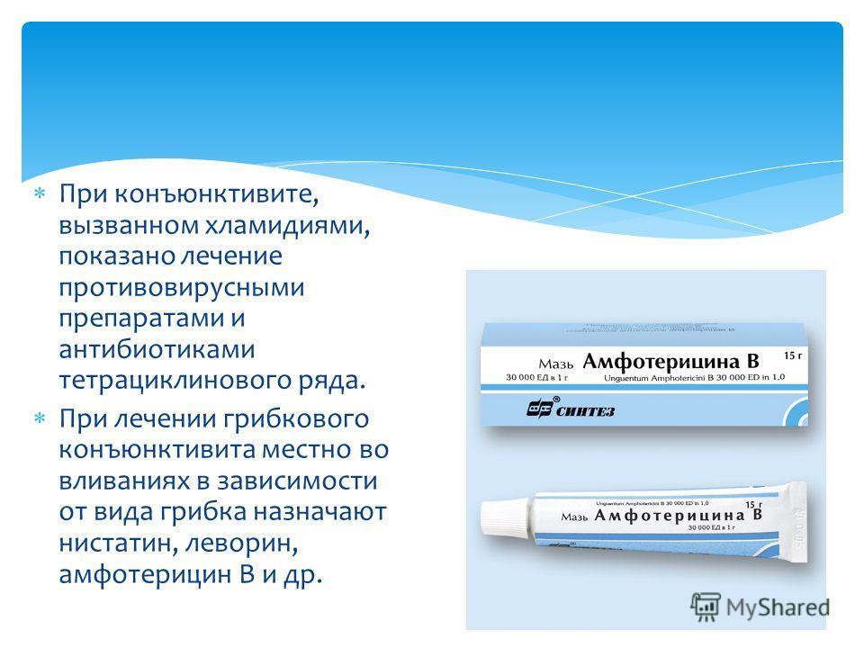 При конъюнктивите, вызванном хламидиями, показано лечение противовирусними препаратами и антибиотиками тетрациклинового ряда. При лечении грибкового конъюнктивита местно во вливаниях в зависимости от вида грибка назначают нистатин, леворин, амфотериц