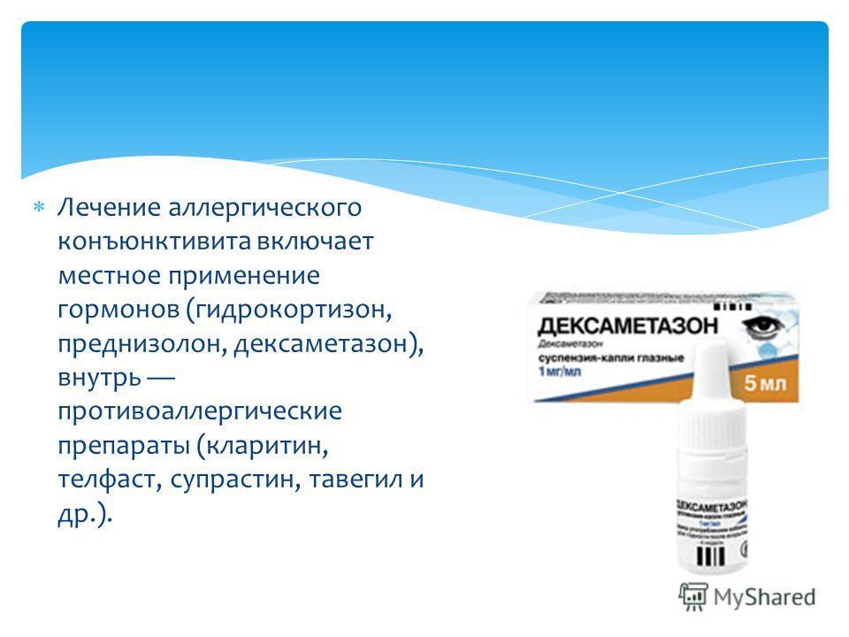 Лечение аллергического конъюнктивита включает местное применение гормонов (гидрокортизон, преднизолон, дексаметазон), внутрь противоаллергические препараты (кларитин, телфаст, супрастин, тавегил и др.).