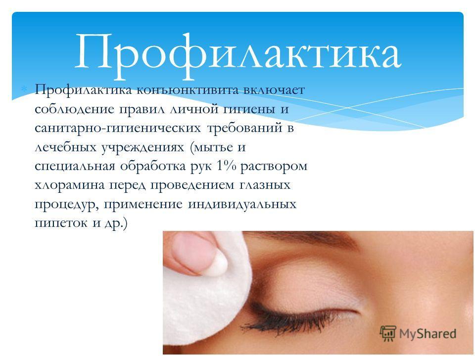 Профилактика конъюнктивита включает соблюдение правил личной гигиены и санитарно-гигиенических требований в лечебных учреждениях (мытье и специальная обработка рук 1% раствором хлорамина перед проведением глазных процедур, применение индивидуальных п