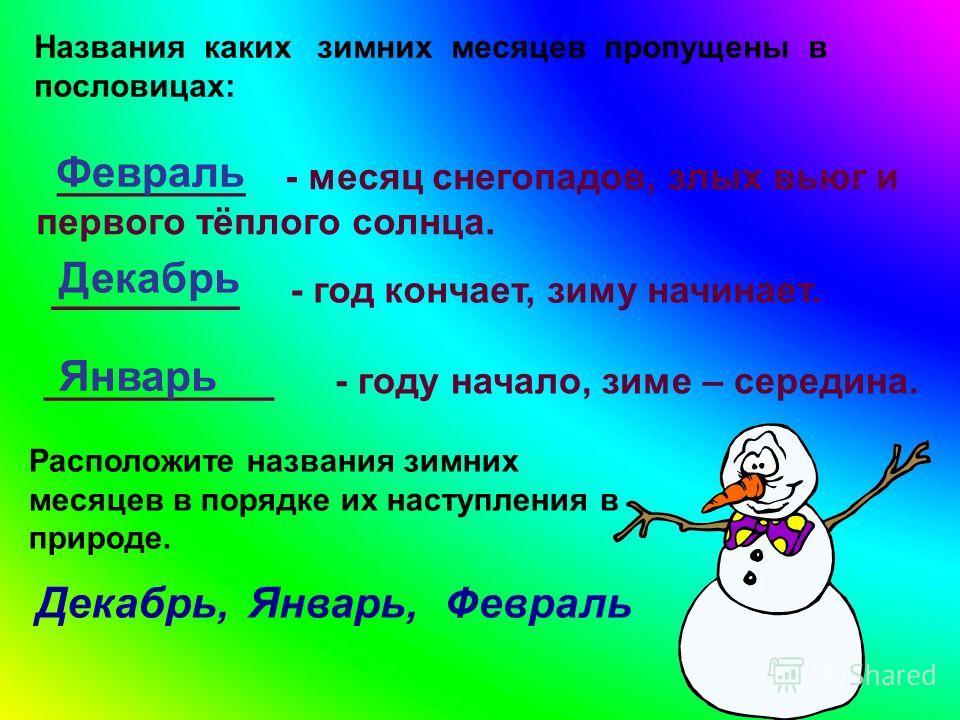 Названия каких зимних месяцев пропущены в пословицах: _________ - месяц снегопадов, злых вьюг и первого тёплого солнца. Февраль _________ - год кончает, зиму начинает. Декабрь ___________ - году начало, зиме – середина. Январь Расположите названия зи