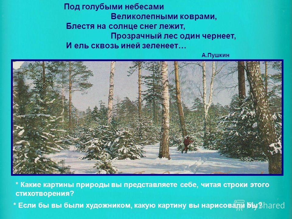 Под голубыми небесами Великолепными коврами, Блестя на солнце снег лежит, Прозрачный лес один чернеет, И ель сквозь иней зеленеет… А.Пушкин * Какие картины природы вы представляете себе, читая строки этого стихотворения? * Если бы вы были художником,