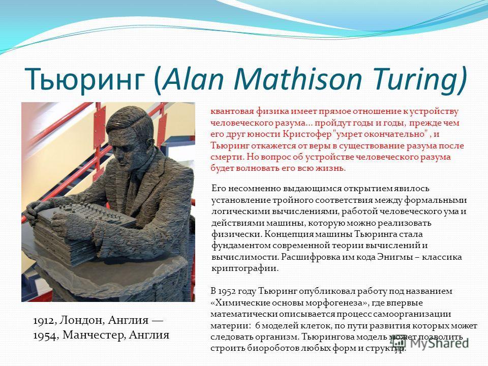 Тьюринг (Alan Mathison Turing) 1912, Лондон, Англия 1954, Манчестер, Англия квантовая физика имеет прямое отношение к устройству человеческого разума... пройдут годы и годы, прежде чем его друг юности Кристофер