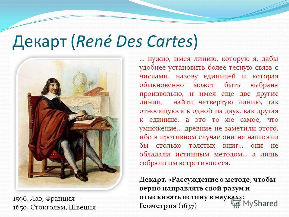 Декарт (René Des Сartes) 1596, Лаэ, Франция – 1650, Стокгольм, Швеция Декарт. «Рассуждение о методе, чтобы верно направлять свой разум и отыскивать истину в науках»: Геометрия (1637) … нужно, имея линию, которую я, дабы удобнее установить более тесну