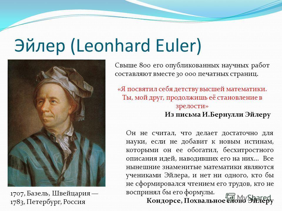 Эйлер (Leonhard Euler) 1707, Базель, Швейцария 1783, Петербург, Россия Свыше 800 его опубликованных научных работ составляют вместе 30 000 печатных страниц. «Я посвятил себя детству высшей математики. Ты, мой друг, продолжишь её становление в зрелост