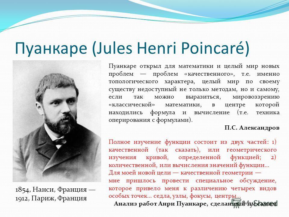 Пуанкаре (Jules Henri Poincaré) 1854, Нанси, Франция 1912, Париж, Франция Пуанкаре открыл для математики и целый мир новых проблем проблем «качественного», т.е. именно топологического характера, целый мир по своему существу недоступный не только мето