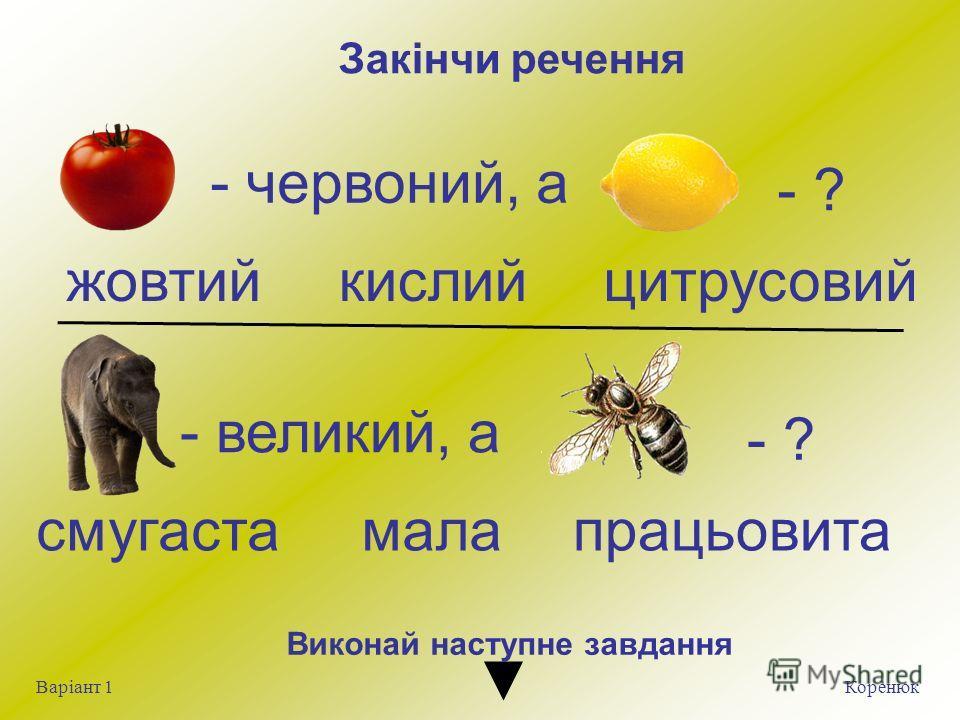 Закінчи речення Коренюк Варіант 1 - червоний, а - ? жовтийкислийцитрусовий смугастамалапрацьовита - великий, а - ? Виконай на ступне завдання