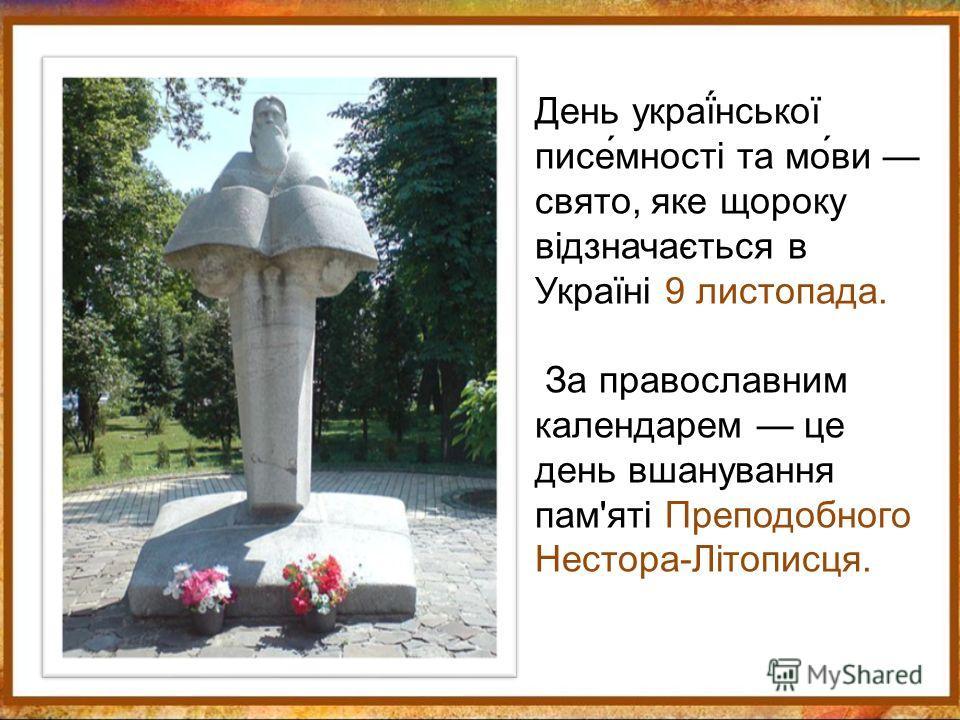 День украї́нської писе́мності та мо́ви свято, яке щороку відзначається в Україні 9 листопада. За православным календарем це день вшанування пам'яті Преподобного Нестора-Літописця.