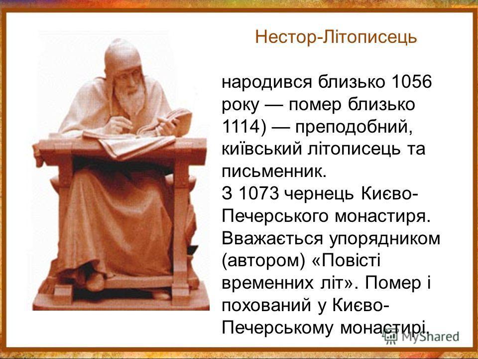 Нестор-Літописець народився близько 1056 року помер близько 1114) преподобный, київський літописець та письменник. З 1073 чернець Києво- Печерського монастиря. Вважається упорядником (автором) «Повісті временних літ». Помер і похований у Києво- Печер