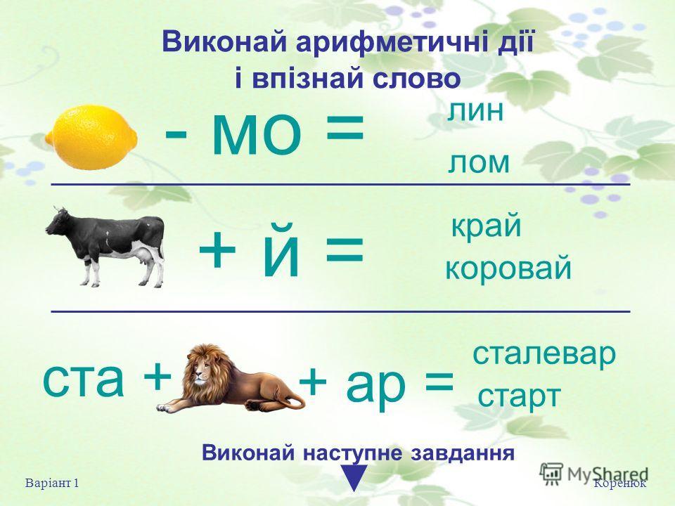 Коренюк Варіант 1 Виконай на ступне завдання лин лом край коровай - мо = + й = ста + + ар = сталевар старт Виконай арифметичні дії і впізнай слово